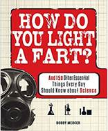 How Do You Light a Fart And 150 Other Essential Things Every Guy Should Know about Science
